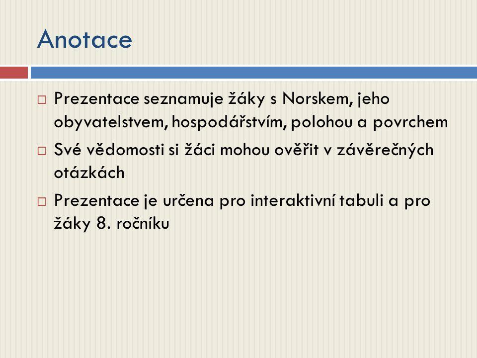 Anotace  Prezentace seznamuje žáky s Norskem, jeho obyvatelstvem, hospodářstvím, polohou a povrchem  Své vědomosti si žáci mohou ověřit v závěrečných otázkách  Prezentace je určena pro interaktivní tabuli a pro žáky 8.