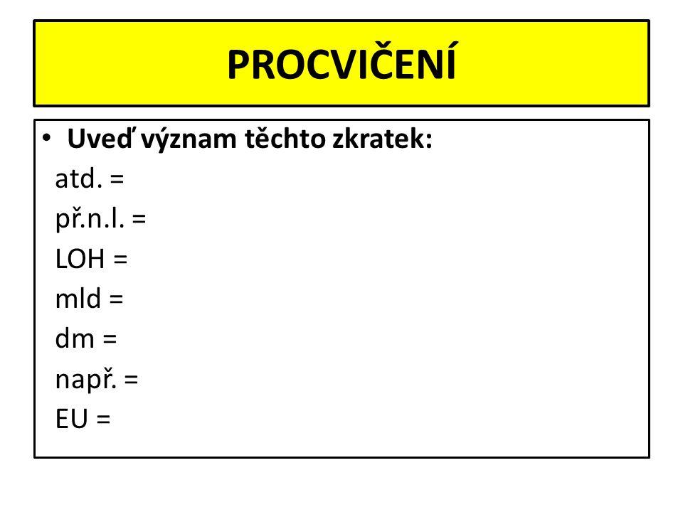 PROCVIČENÍ Uveď význam těchto zkratek: atd. = př.n.l. = LOH = mld = dm = např. = EU =