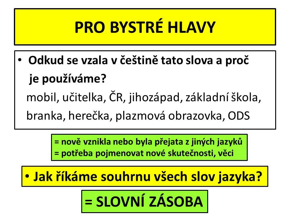 PRO BYSTRÉ HLAVY Odkud se vzala v češtině tato slova a proč je používáme? mobil, učitelka, ČR, jihozápad, základní škola, branka, herečka, plazmová ob