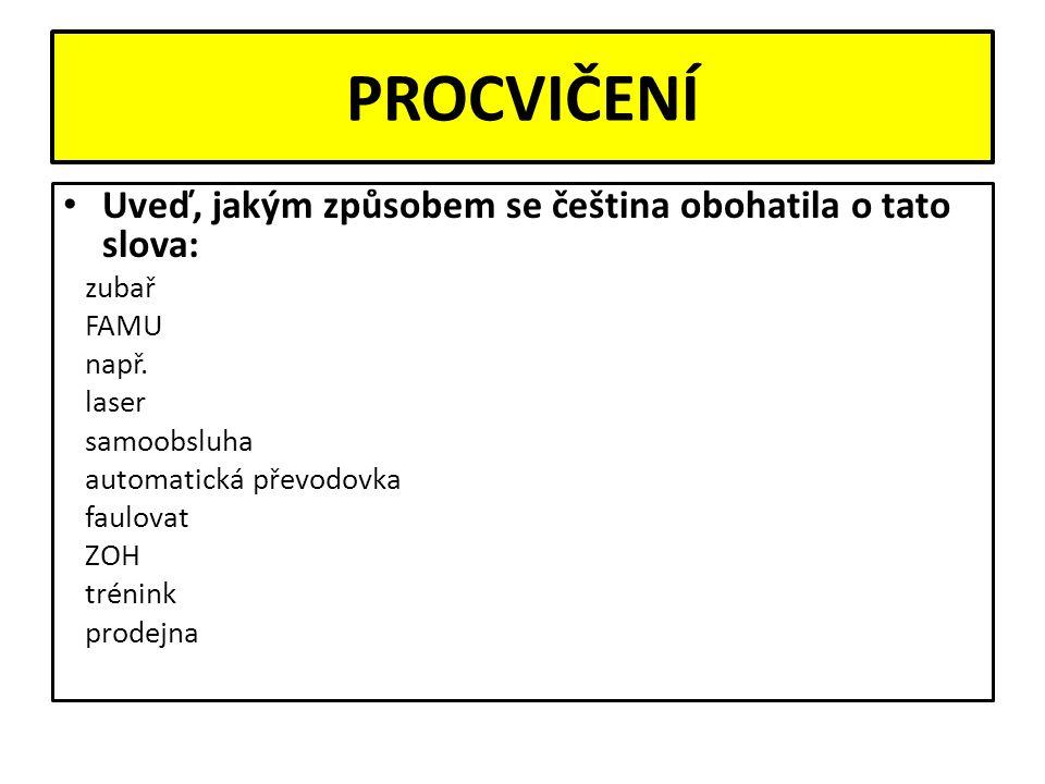 PROCVIČENÍ Uveď, jakým způsobem se čeština obohatila o tato slova: zubař FAMU např.
