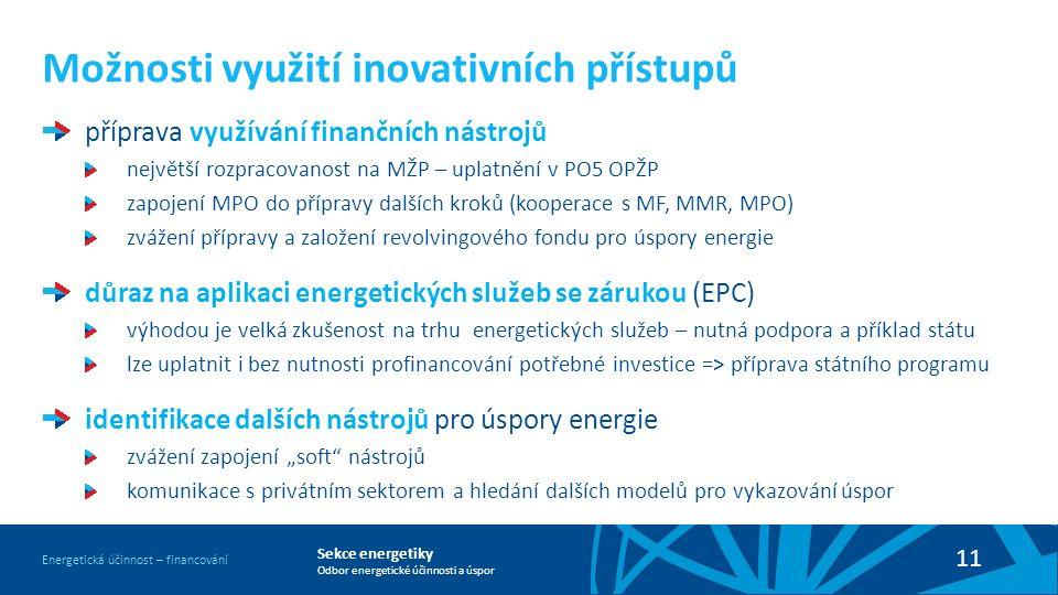 """Sekce energetiky Odbor energetické účinnosti a úspor Energetická účinnost – financování 11 Možnosti využití inovativních přístupů příprava využívání finančních nástrojů největší rozpracovanost na MŽP – uplatnění v PO5 OPŽP zapojení MPO do přípravy dalších kroků (kooperace s MF, MMR, MPO) zvážení přípravy a založení revolvingového fondu pro úspory energie důraz na aplikaci energetických služeb se zárukou (EPC) výhodou je velká zkušenost na trhu energetických služeb – nutná podpora a příklad státu lze uplatnit i bez nutnosti profinancování potřebné investice =˃ příprava státního programu identifikace dalších nástrojů pro úspory energie zvážení zapojení """"soft nástrojů komunikace s privátním sektorem a hledání dalších modelů pro vykazování úspor"""