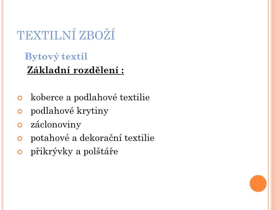TEXTILNÍ ZBOŽÍ Bytový textil Základní rozdělení : koberce a podlahové textilie podlahové krytiny záclonoviny potahové a dekorační textilie přikrývky a polštáře