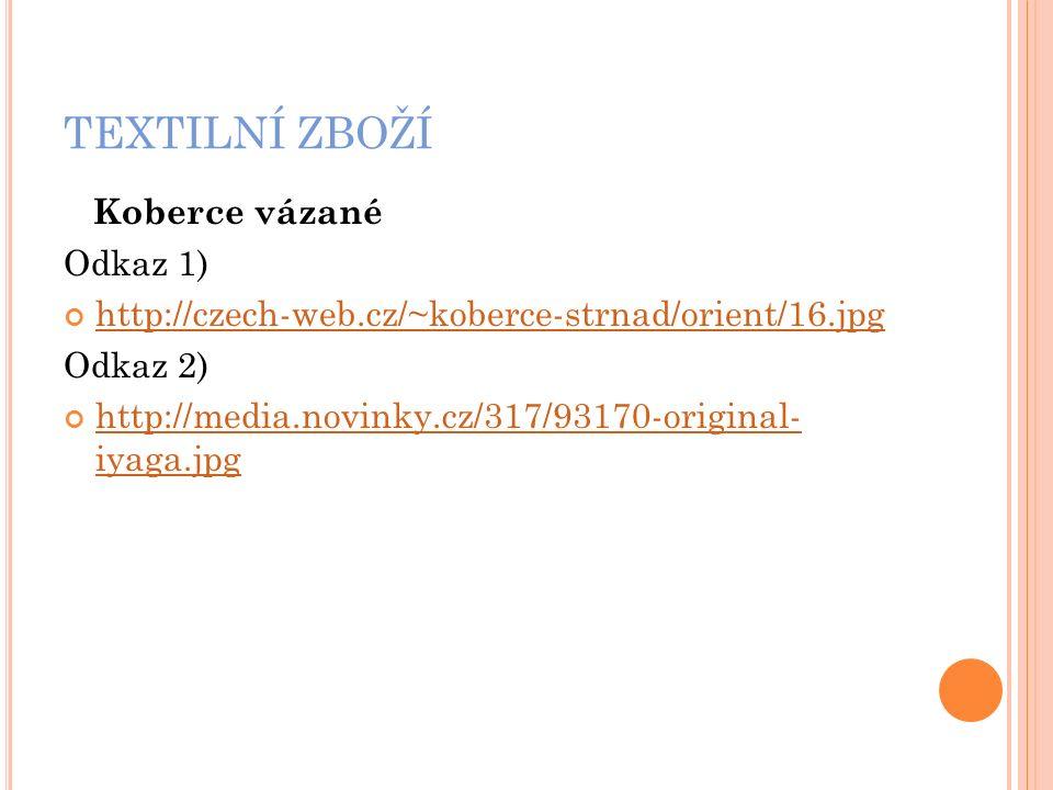 TEXTILNÍ ZBOŽÍ Koberce vázané Odkaz 1) http://czech-web.cz/~koberce-strnad/orient/16.jpg Odkaz 2) http://media.novinky.cz/317/93170-original- iyaga.jpg