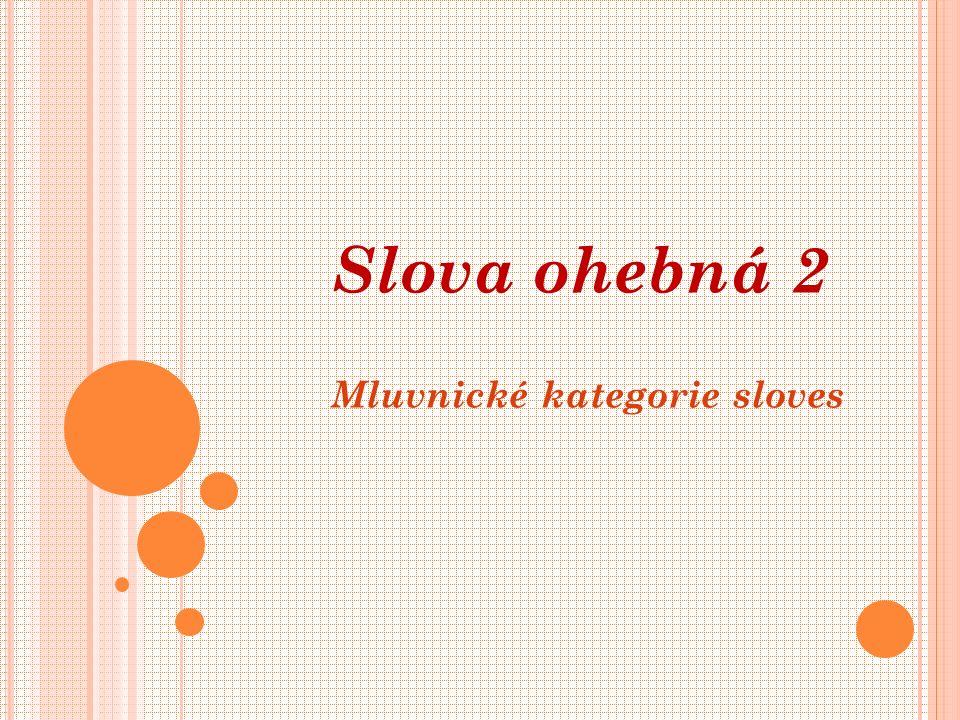 U SLOVES URČUJEME : oznamovací rozkazovací podmiňovací minulý přítomný budoucí jednotné množné 1.