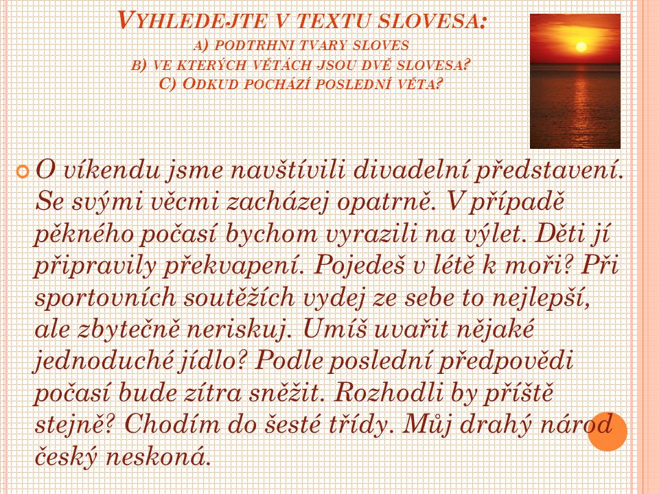 V YHLEDEJTE V TEXTU SLOVESA : A ) PODTRHNI TVARY SLOVES B ) VE KTERÝCH VĚTÁCH JSOU DVĚ SLOVESA .