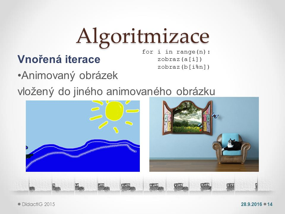 Algoritmizace Vnořená iterace Animovaný obrázek vložený do jiného animovaného obrázku 28.9.201614 DidactIG 2015 for i in range(n): zobraz(a[i]) zobraz(b[i%n])