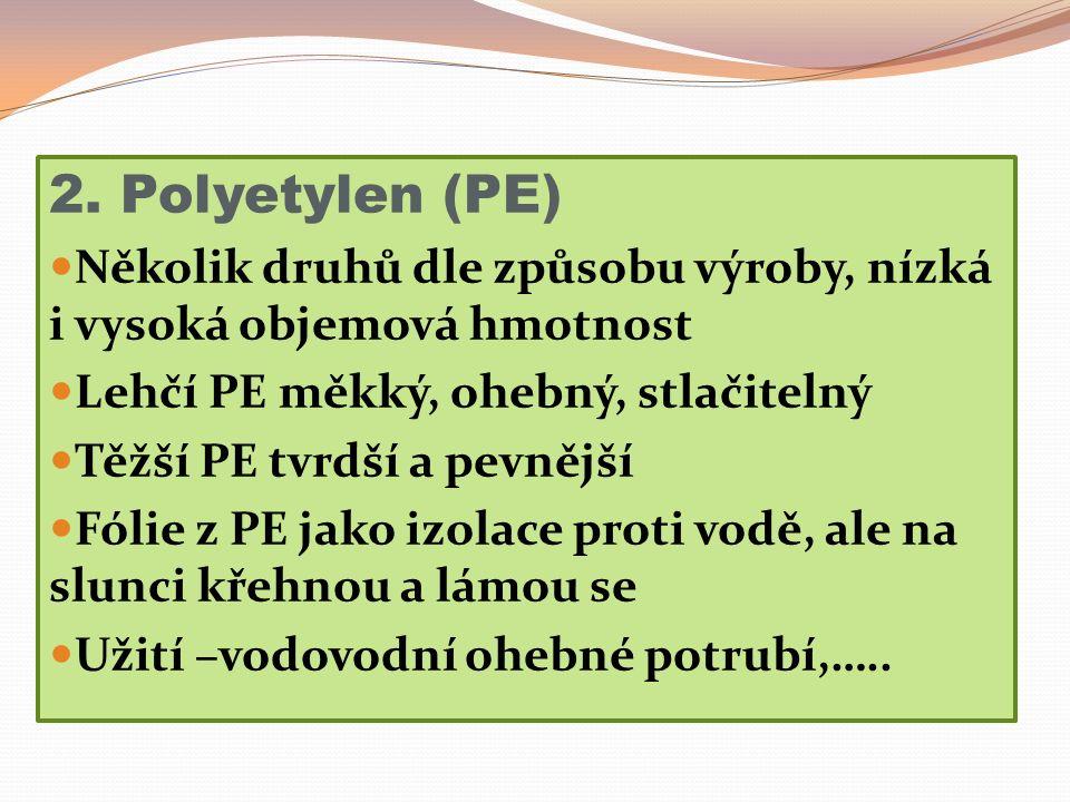 2. Polyetylen (PE) Několik druhů dle způsobu výroby, nízká i vysoká objemová hmotnost Lehčí PE měkký, ohebný, stlačitelný Těžší PE tvrdší a pevnější F