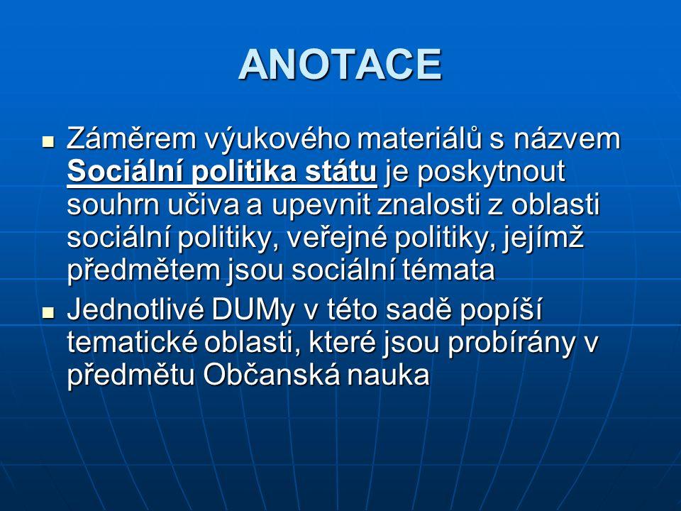 ANOTACE ANOTACE Záměrem výukového materiálů s názvem Sociální politika státu je poskytnout souhrn učiva a upevnit znalosti z oblasti sociální politiky