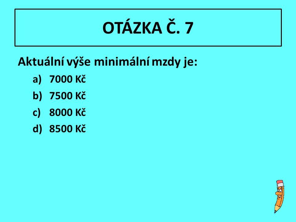 OTÁZKA Č. 7 Aktuální výše minimální mzdy je: a)7000 Kč b)7500 Kč c)8000 Kč d)8500 Kč