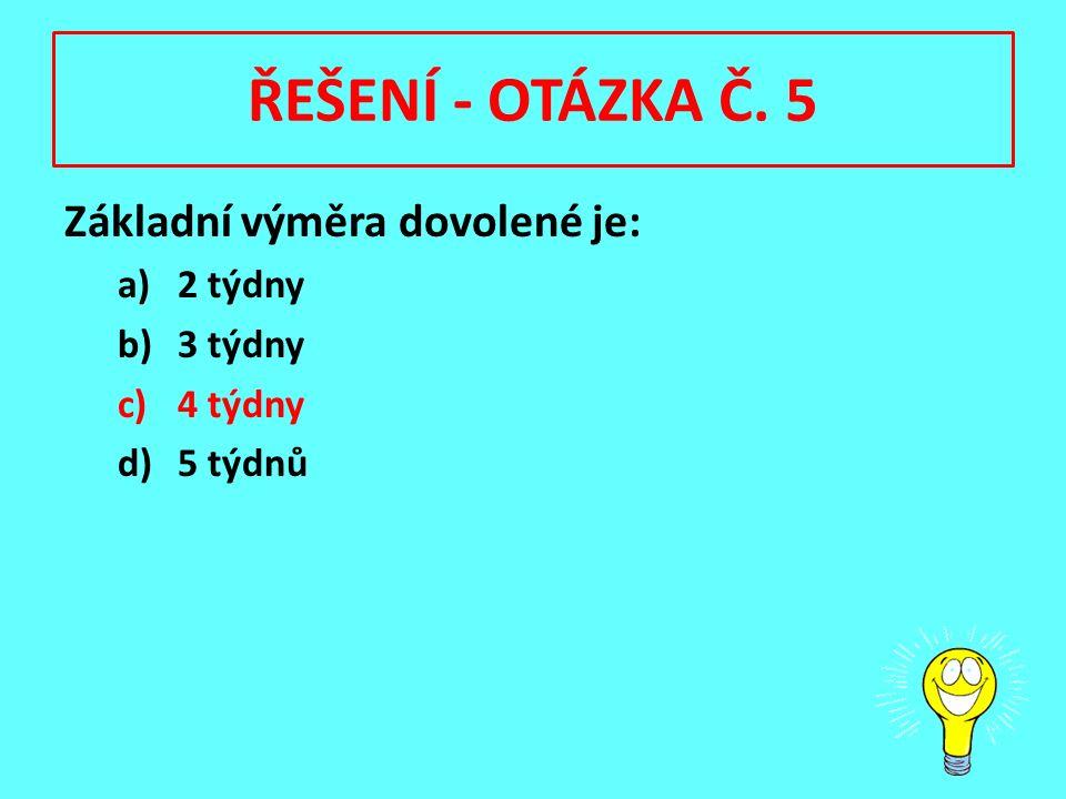 ŘEŠENÍ - OTÁZKA Č. 5 Základní výměra dovolené je: a)2 týdny b)3 týdny c)4 týdny d)5 týdnů