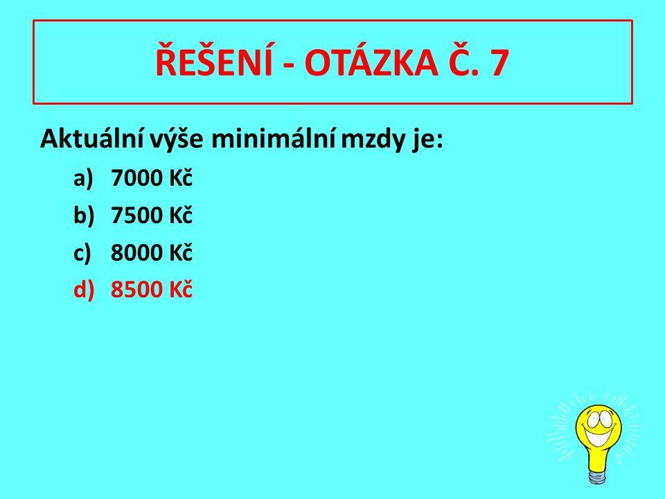 ŘEŠENÍ - OTÁZKA Č. 7 Aktuální výše minimální mzdy je: a)7000 Kč b)7500 Kč c)8000 Kč d)8500 Kč