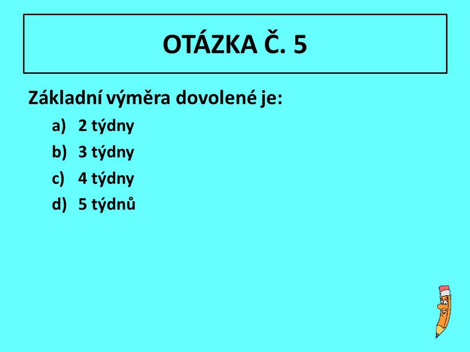 OTÁZKA Č. 5 Základní výměra dovolené je: a)2 týdny b)3 týdny c)4 týdny d)5 týdnů