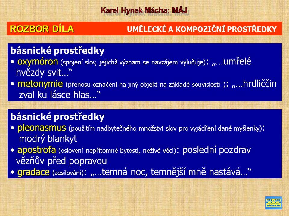 """ROZBOR DÍLA ROZBOR DÍLA UMĚLECKÉ A KOMPOZIČNÍ PROSTŘEDKY básnické prostředky oxymóron oxymóron (spojení slov, jejichž význam se navzájem vylučuje) : """"…umřelé hvězdy svit… metonymie metonymie (přenosu označení na jiný objekt na základě souvislosti ) : """"…hrdliččin zval ku lásce hlas… básnické prostředky pleonasmus pleonasmus (použitím nadbytečného množství slov pro vyjádření dané myšlenky) : modrý blankyt apostrofa apostrofa (oslovení nepřítomné bytosti, neživé věci) : poslední pozdrav vězňův před popravou gradace gradace (zesilování) : """"…temná noc, temnější mně nastává…"""