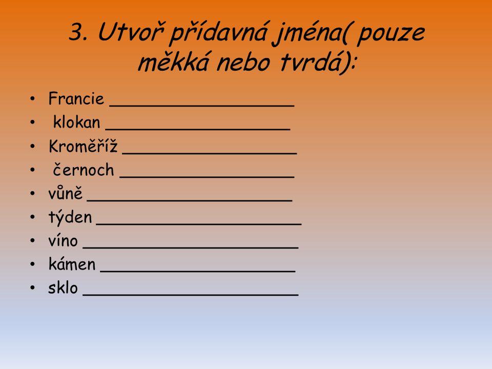 3. Utvoř přídavná jména( pouze měkká nebo tvrdá): Francie __________________ klokan __________________ Kroměříž _________________ černoch ____________