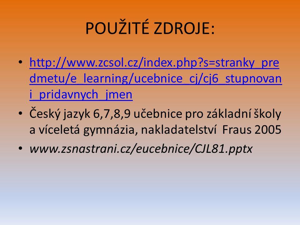 POUŽITÉ ZDROJE: http://www.zcsol.cz/index.php s=stranky_pre dmetu/e_learning/ucebnice_cj/cj6_stupnovan i_pridavnych_jmen http://www.zcsol.cz/index.php s=stranky_pre dmetu/e_learning/ucebnice_cj/cj6_stupnovan i_pridavnych_jmen Český jazyk 6,7,8,9 učebnice pro základní školy a víceletá gymnázia, nakladatelství Fraus 2005 www.zsnastrani.cz/eucebnice/CJL81.pptx