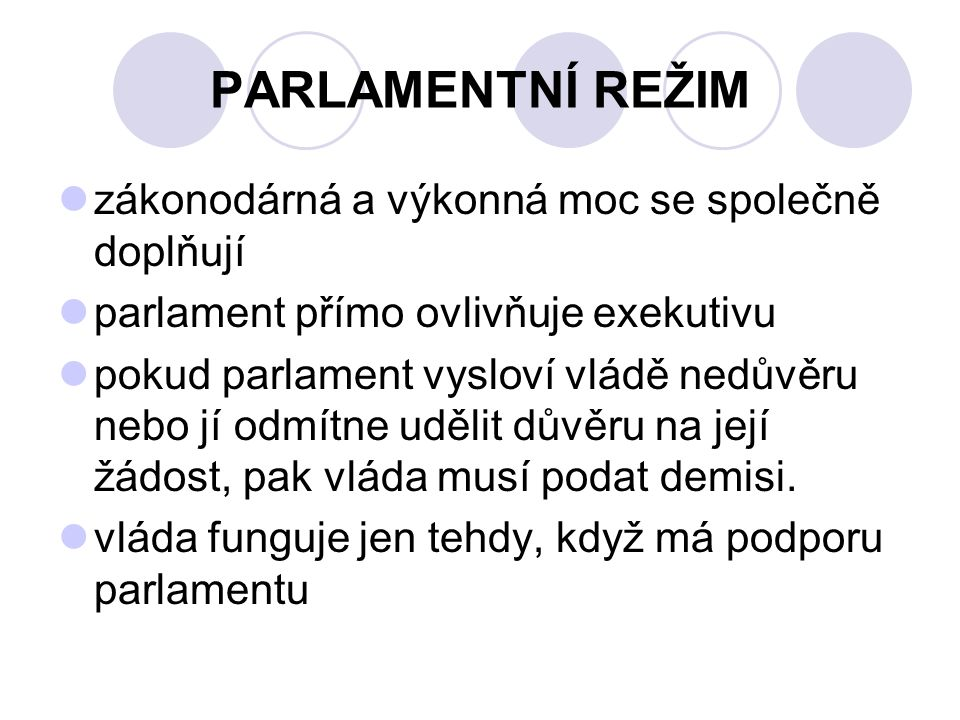 PARLAMENTNÍ REŽIM zákonodárná a výkonná moc se společně doplňují parlament přímo ovlivňuje exekutivu pokud parlament vysloví vládě nedůvěru nebo jí odmítne udělit důvěru na její žádost, pak vláda musí podat demisi.