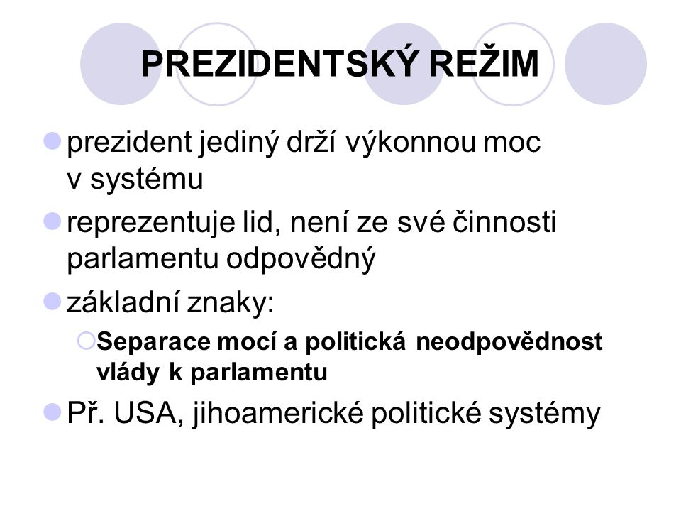 POLOPREZIDENTSKÝ REŽIM Nejdůležitější v systému je prezident volený v přímých volbách je hlavou státu i šéfem exekutivy, ale o výkonnou moc se dělí s premiérem a vládou Premiér stojí v čele vlády, která je odpovědná parlamentu