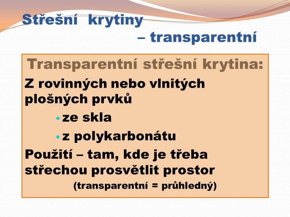 Střešní krytiny – transparentní Transparentní střešní krytina: Z rovinných nebo vlnitých plošných prvků ze skla z polykarbonátu Použití – tam, kde je třeba střechou prosvětlit prostor (transparentní = průhledný)