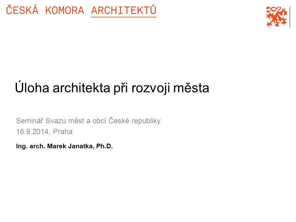 Seminář Svazu měst a obcí České republiky 16.9.2014, Praha Úloha architekta při rozvoji města Ing.