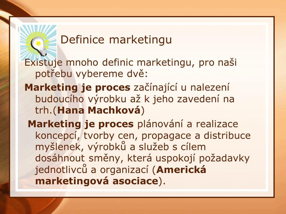 Definice marketingu Existuje mnoho definic marketingu, pro naši potřebu vybereme dvě: Marketing je proces začínající u nalezení budoucího výrobku až k jeho zavedení na trh.(Hana Machková) Marketing je proces plánování a realizace koncepcí, tvorby cen, propagace a distribuce myšlenek, výrobků a služeb s cílem dosáhnout směny, která uspokojí požadavky jednotlivců a organizací (Americká marketingová asociace).