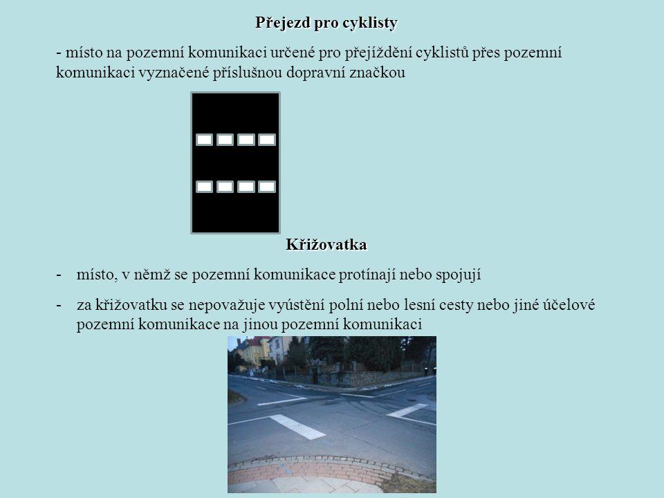 Přejezd pro cyklisty - místo na pozemní komunikaci určené pro přejíždění cyklistů přes pozemní komunikaci vyznačené příslušnou dopravní značkou Křižovatka -místo, v němž se pozemní komunikace protínají nebo spojují -za křižovatku se nepovažuje vyústění polní nebo lesní cesty nebo jiné účelové pozemní komunikace na jinou pozemní komunikaci