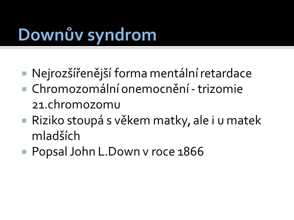  Nejrozšířenější forma mentální retardace  Chromozomální onemocnění - trizomie 21.chromozomu  Riziko stoupá s věkem matky, ale i u matek mladších  Popsal John L.Down v roce 1866