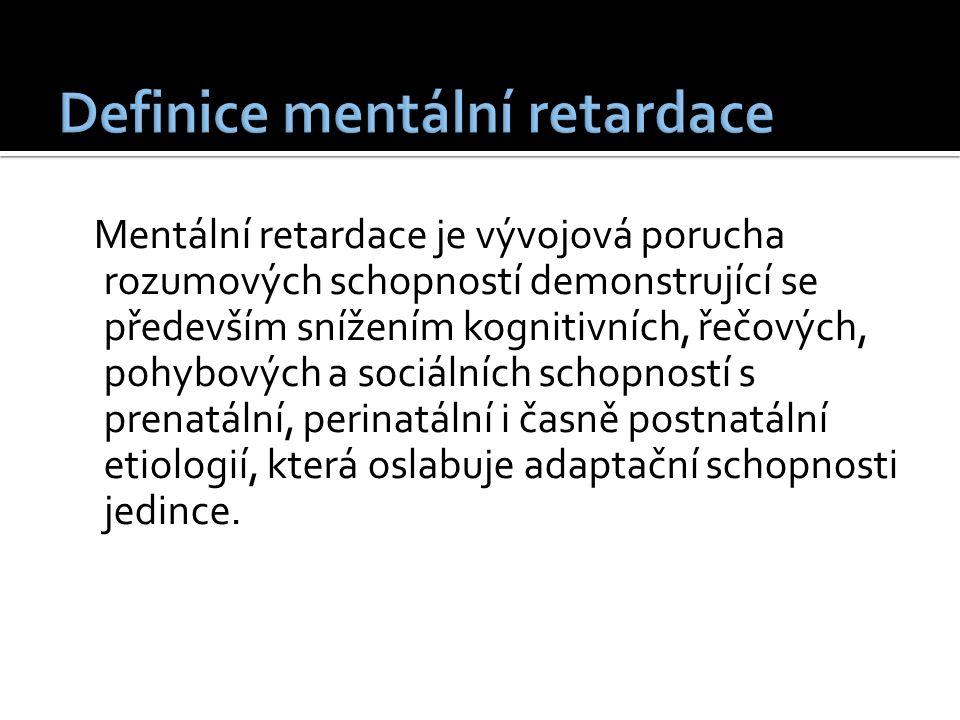 Mentální retardace je vývojová porucha rozumových schopností demonstrující se především snížením kognitivních, řečových, pohybových a sociálních schopností s prenatální, perinatální i časně postnatální etiologií, která oslabuje adaptační schopnosti jedince.