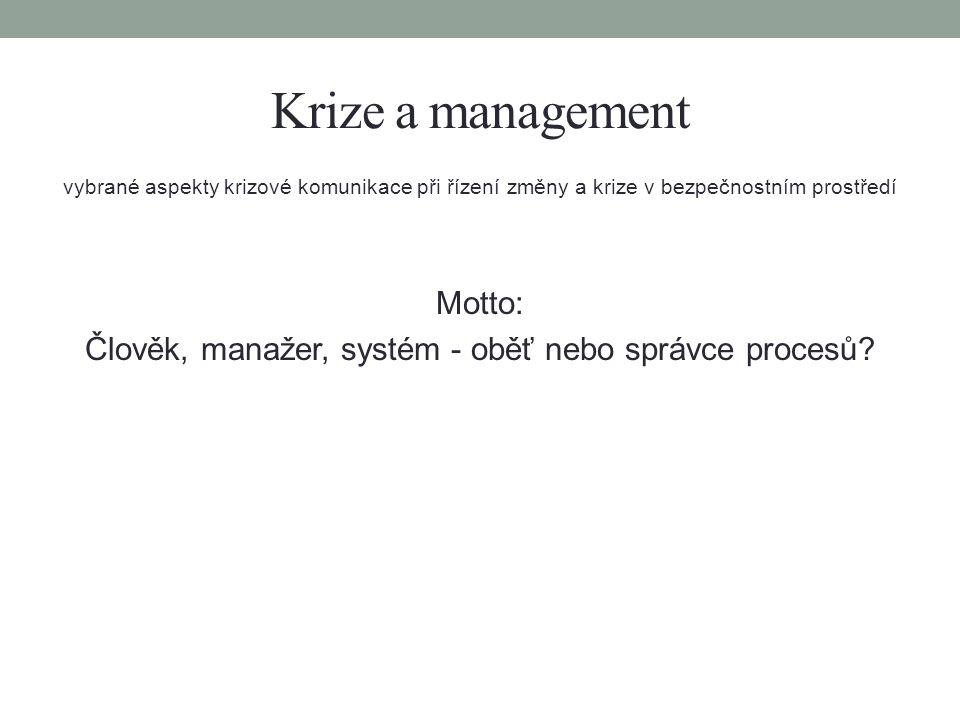 Krize a management vybrané aspekty krizové komunikace při řízení změny a krize v bezpečnostním prostředí Motto: Člověk, manažer, systém - oběť nebo správce procesů