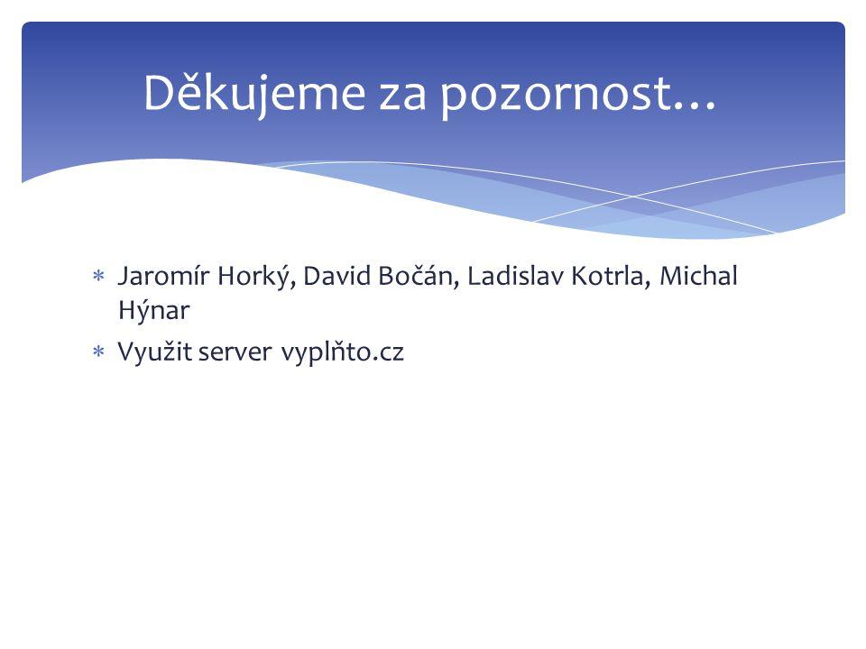  Jaromír Horký, David Bočán, Ladislav Kotrla, Michal Hýnar  Využit server vyplňto.cz Děkujeme za pozornost…