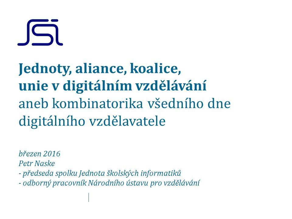 Jednoty, aliance, koalice, unie v digitálním vzdělávání aneb kombinatorika všedního dne digitálního vzdělavatele březen 2016 Petr Naske - předseda spolku Jednota školských informatiků - odborný pracovník Národního ústavu pro vzdělávání