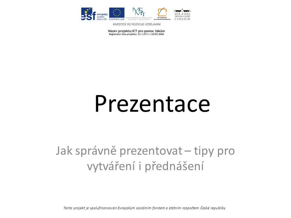 Tento projekt je spolufinancován Evropským sociálním fondem a státním rozpočtem České republiky Prezentace Jak správně prezentovat – tipy pro vytváření i přednášení