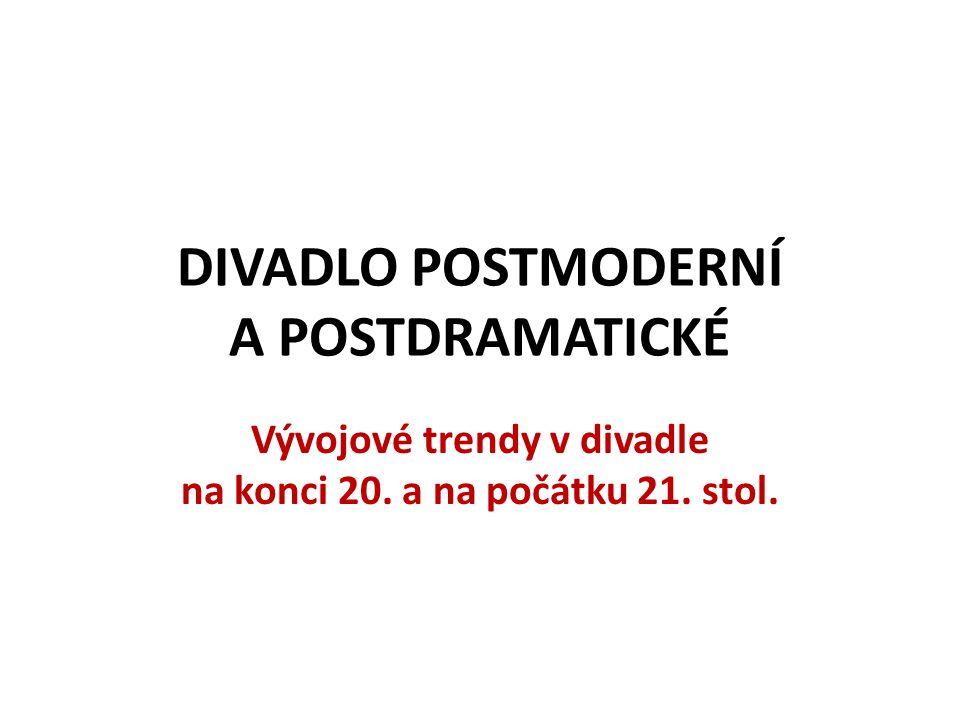 DIVADLO POSTMODERNÍ A POSTDRAMATICKÉ Vývojové trendy v divadle na konci 20. a na počátku 21. stol.