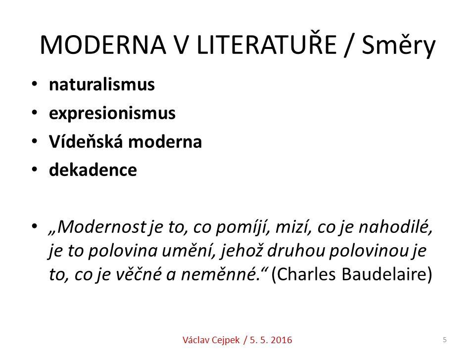 """MODERNA V LITERATUŘE / Směry naturalismus expresionismus Vídeňská moderna dekadence """"Modernost je to, co pomíjí, mizí, co je nahodilé, je to polovina umění, jehož druhou polovinou je to, co je věčné a neměnné. (Charles Baudelaire) Václav Cejpek / 5."""