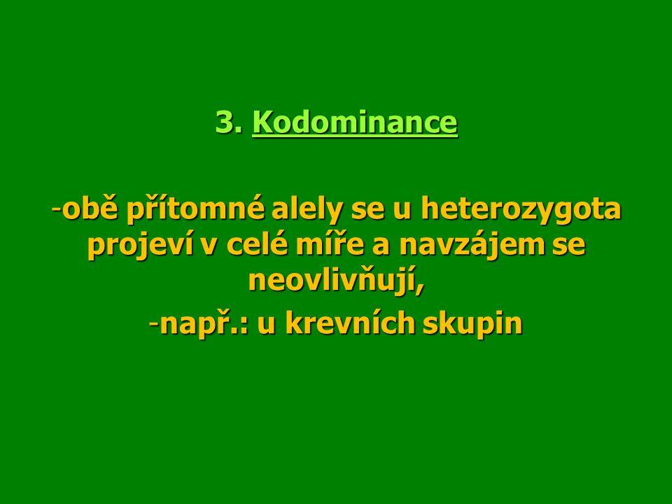 3. Kodominance -obě přítomné alely se u heterozygota projeví v celé míře a navzájem se neovlivňují, -např.: u krevních skupin