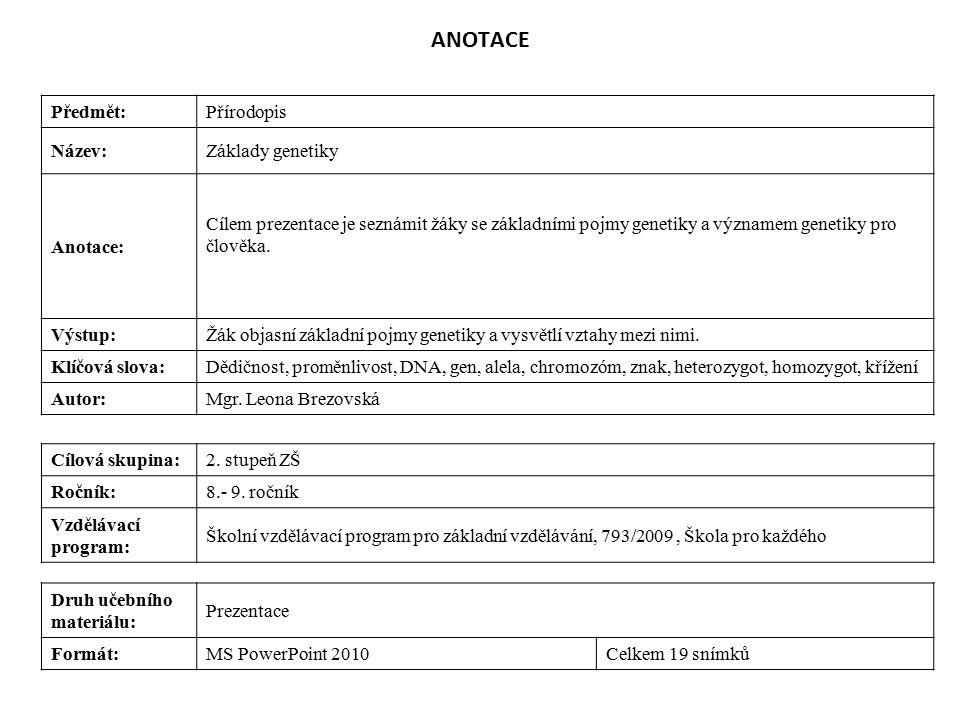 ANOTACE Předmět:Přírodopis Název:Základy genetiky Anotace: Cílem prezentace je seznámit žáky se základními pojmy genetiky a významem genetiky pro člověka.