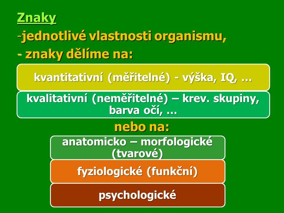 Znaky -jednotlivé vlastnosti organismu -jednotlivé vlastnosti organismu, - znaky dělíme na: nebo na: kvantitativní (měřitelné) - výška, IQ, … kvalitativní (neměřitelné) – krev.