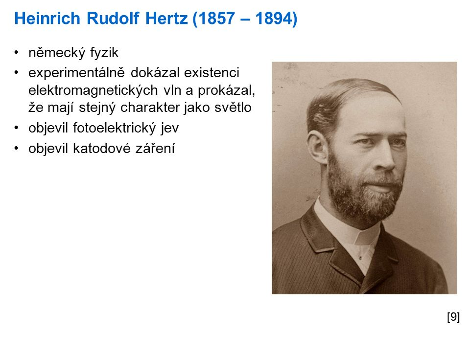 Heinrich Rudolf Hertz (1857 – 1894) [9] německý fyzik experimentálně dokázal existenci elektromagnetických vln a prokázal, že mají stejný charakter jako světlo objevil fotoelektrický jev objevil katodové záření