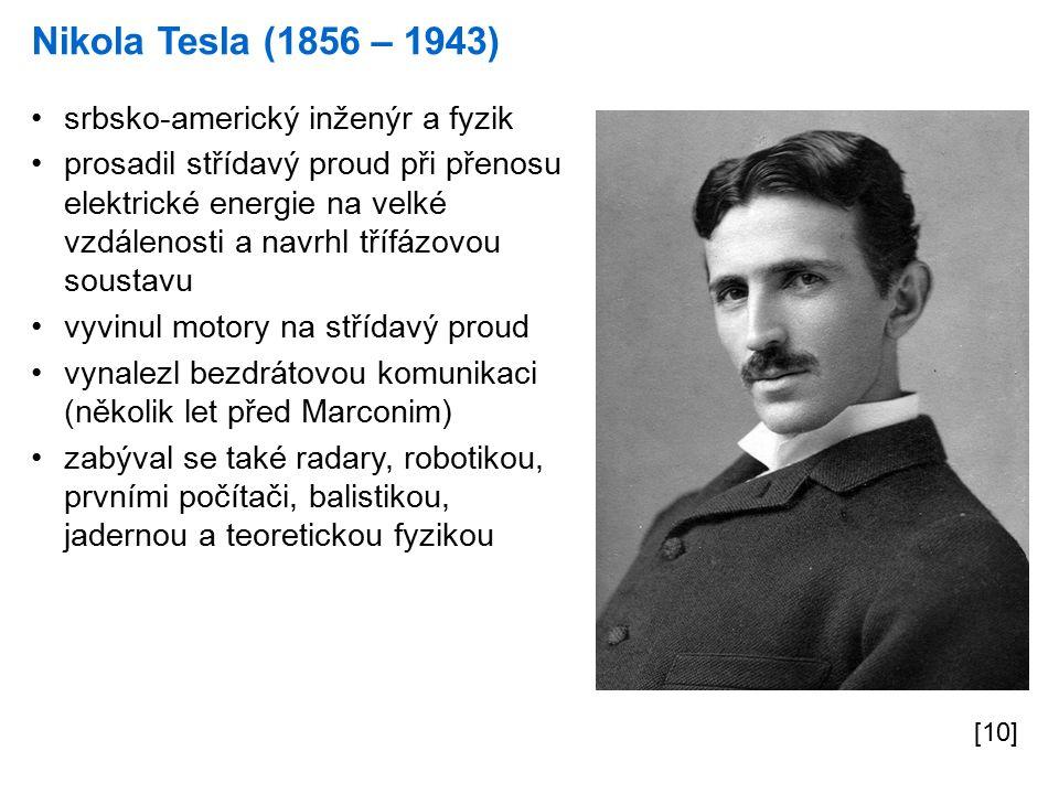 Nikola Tesla (1856 – 1943) [10] srbsko-americký inženýr a fyzik prosadil střídavý proud při přenosu elektrické energie na velké vzdálenosti a navrhl třífázovou soustavu vyvinul motory na střídavý proud vynalezl bezdrátovou komunikaci (několik let před Marconim) zabýval se také radary, robotikou, prvními počítači, balistikou, jadernou a teoretickou fyzikou