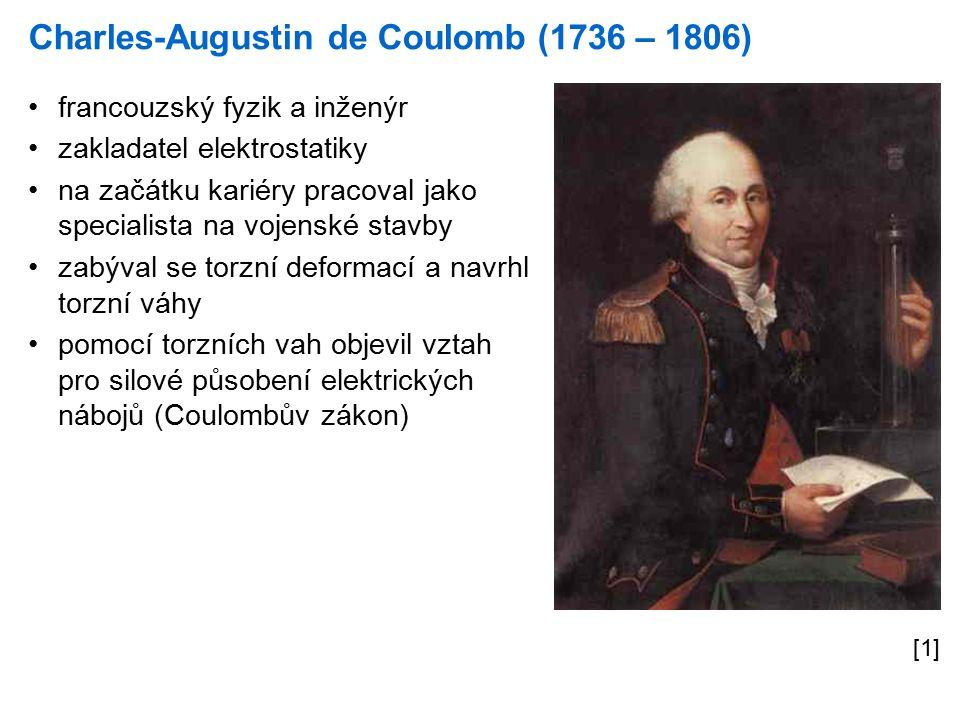 Charles-Augustin de Coulomb (1736 – 1806) [1] francouzský fyzik a inženýr zakladatel elektrostatiky na začátku kariéry pracoval jako specialista na vojenské stavby zabýval se torzní deformací a navrhl torzní váhy pomocí torzních vah objevil vztah pro silové působení elektrických nábojů (Coulombův zákon)