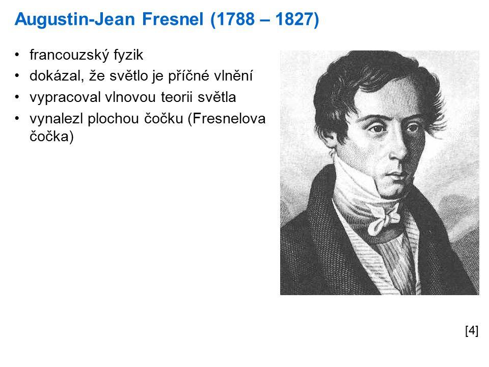Augustin-Jean Fresnel (1788 – 1827) [4] francouzský fyzik dokázal, že světlo je příčné vlnění vypracoval vlnovou teorii světla vynalezl plochou čočku (Fresnelova čočka)