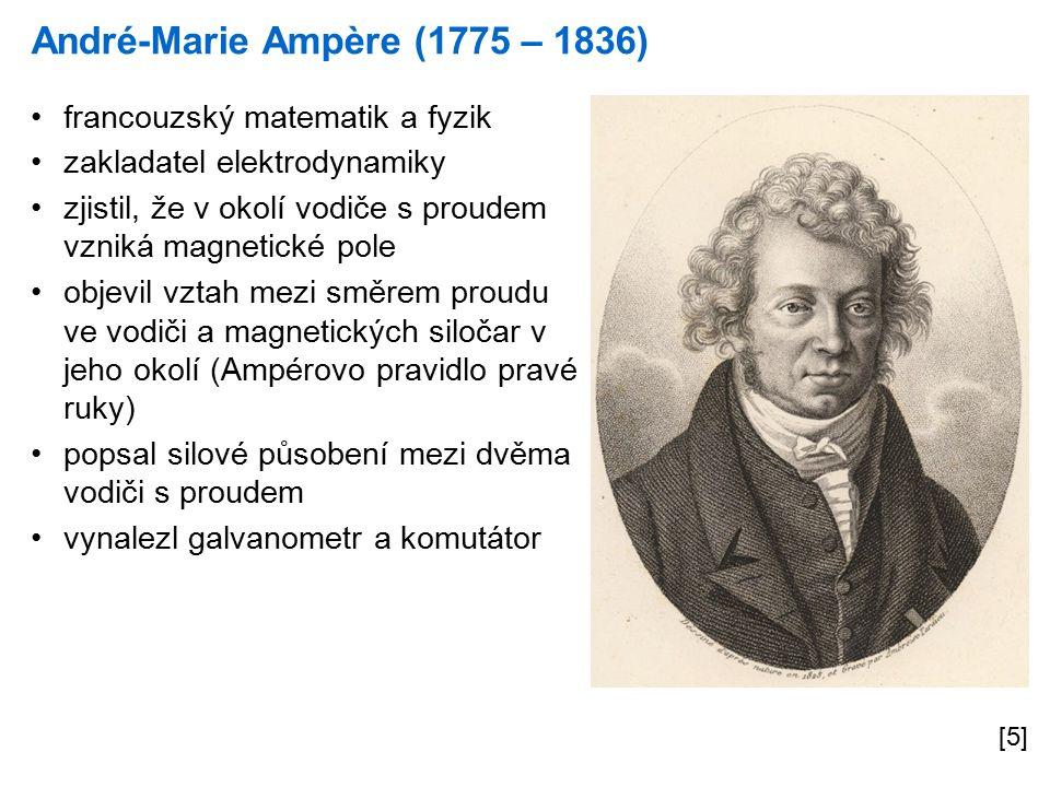 André-Marie Ampère (1775 – 1836) [5] francouzský matematik a fyzik zakladatel elektrodynamiky zjistil, že v okolí vodiče s proudem vzniká magnetické pole objevil vztah mezi směrem proudu ve vodiči a magnetických siločar v jeho okolí (Ampérovo pravidlo pravé ruky) popsal silové působení mezi dvěma vodiči s proudem vynalezl galvanometr a komutátor