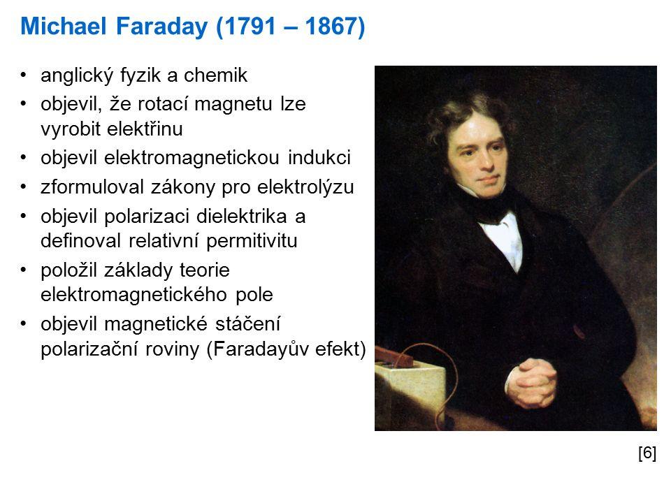 Michael Faraday (1791 – 1867) [6] anglický fyzik a chemik objevil, že rotací magnetu lze vyrobit elektřinu objevil elektromagnetickou indukci zformuloval zákony pro elektrolýzu objevil polarizaci dielektrika a definoval relativní permitivitu položil základy teorie elektromagnetického pole objevil magnetické stáčení polarizační roviny (Faradayův efekt)
