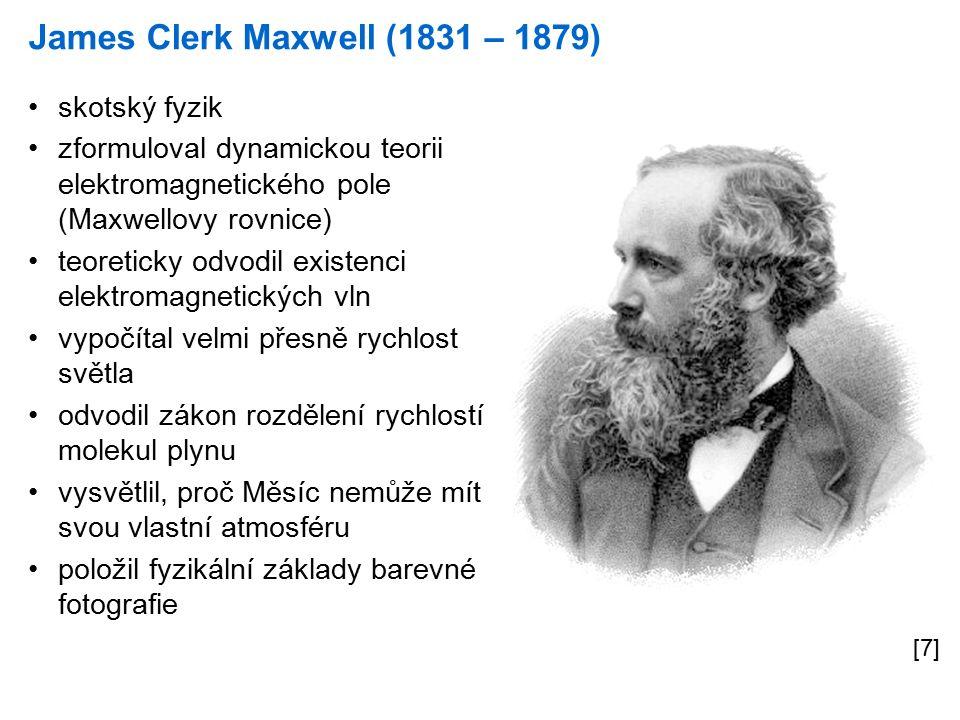 James Clerk Maxwell (1831 – 1879) [7] skotský fyzik zformuloval dynamickou teorii elektromagnetického pole (Maxwellovy rovnice) teoreticky odvodil existenci elektromagnetických vln vypočítal velmi přesně rychlost světla odvodil zákon rozdělení rychlostí molekul plynu vysvětlil, proč Měsíc nemůže mít svou vlastní atmosféru položil fyzikální základy barevné fotografie