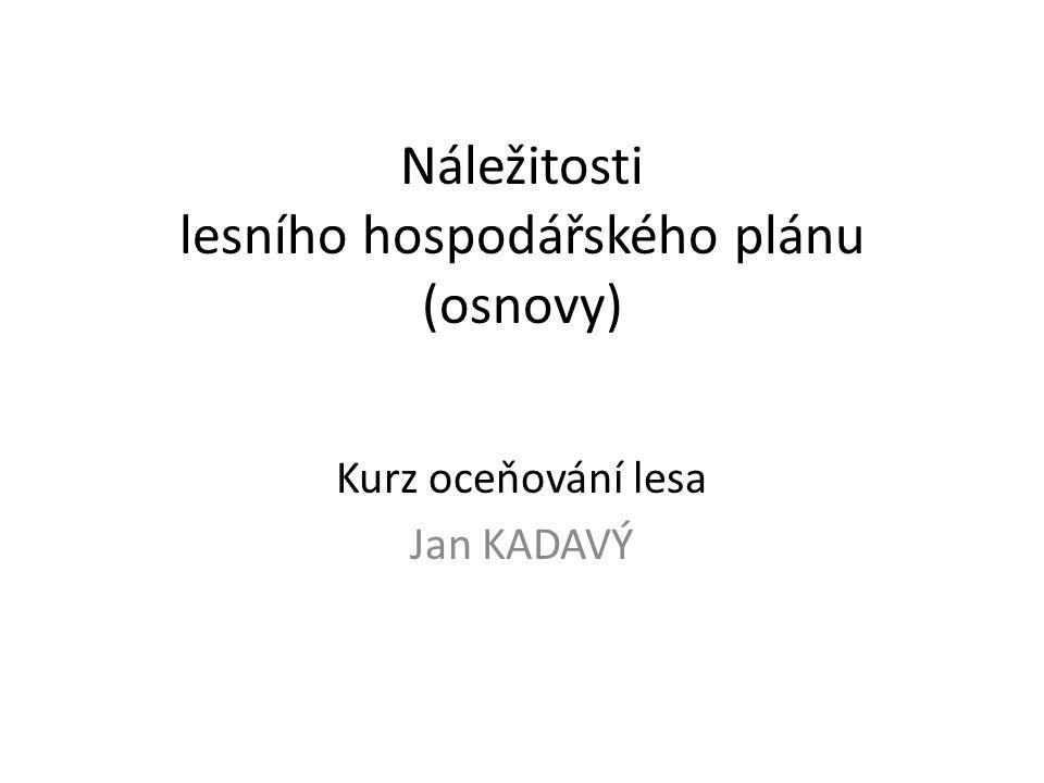 Náležitosti lesního hospodářského plánu (osnovy) Kurz oceňování lesa Jan KADAVÝ