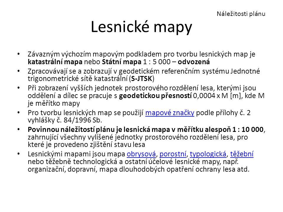 Lesnické mapy Závazným výchozím mapovým podkladem pro tvorbu lesnických map je katastrální mapa nebo Státní mapa 1 : 5 000 – odvozená Zpracovávají se a zobrazují v geodetickém referenčním systému Jednotné trigonometrické sítě katastrální (S-JTSK) Při zobrazení vyšších jednotek prostorového rozdělení lesa, kterými jsou oddělení a dílec se pracuje s geodetickou přesností 0,0004 x M [m], kde M je měřítko mapy Pro tvorbu lesnických map se použijí mapové značky podle přílohy č.