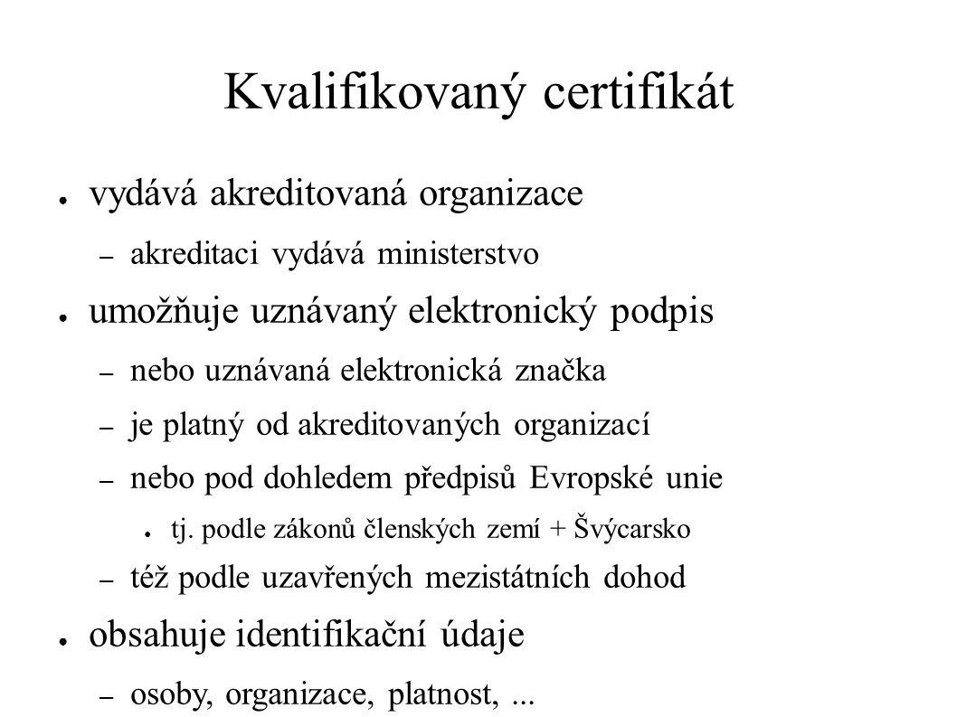 Kvalifikovaný certifikát ● vydává akreditovaná organizace – akreditaci vydává ministerstvo ● umožňuje uznávaný elektronický podpis – nebo uznávaná elektronická značka – je platný od akreditovaných organizací – nebo pod dohledem předpisů Evropské unie ● tj.
