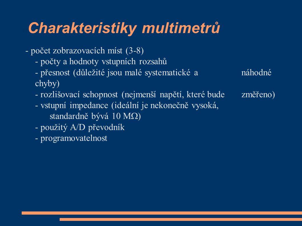 Charakteristiky multimetrů - počet zobrazovacích míst (3-8) - počty a hodnoty vstupních rozsahů - přesnost (důležité jsou malé systematické a náhodné chyby) - rozlišovací schopnost (nejmenší napětí, které bude změřeno) - vstupní impedance (ideální je nekonečně vysoká, standardně bývá 10 M  ) - použitý A/D převodník - programovatelnost