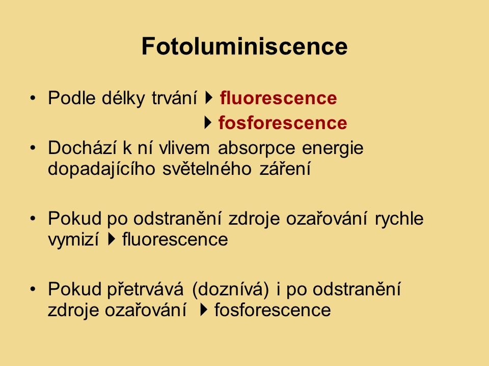 Fotoluminiscence Podle délky trvání  fluorescence  fosforescence Dochází k ní vlivem absorpce energie dopadajícího světelného záření Pokud po odstranění zdroje ozařování rychle vymizí  fluorescence Pokud přetrvává (doznívá) i po odstranění zdroje ozařování  fosforescence