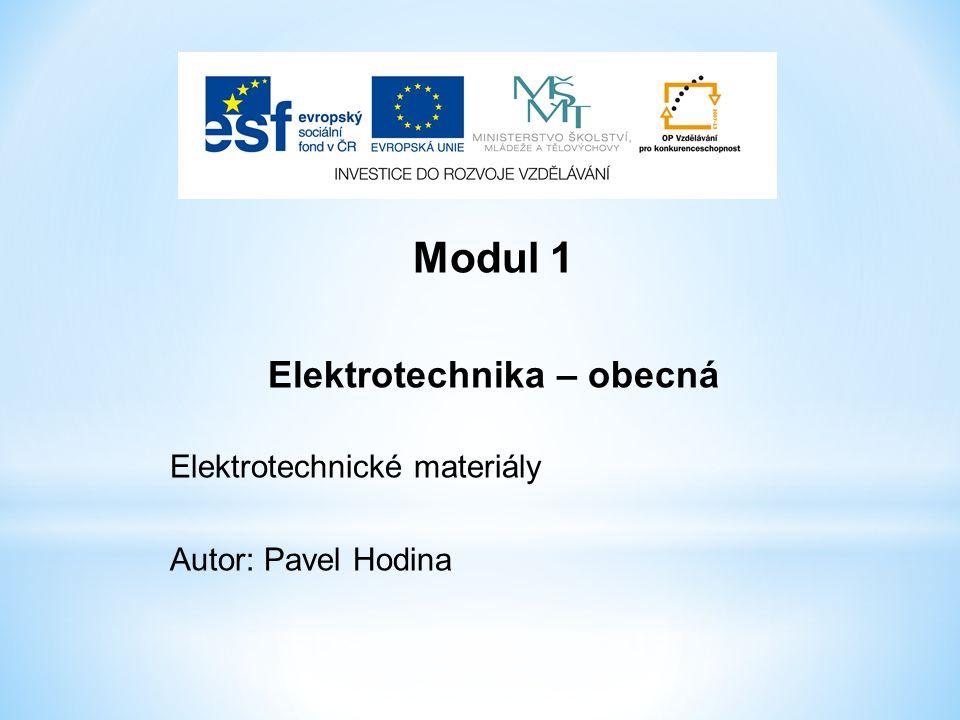Modul 1 Elektrotechnika – obecná Elektrotechnické materiály Autor: Pavel Hodina