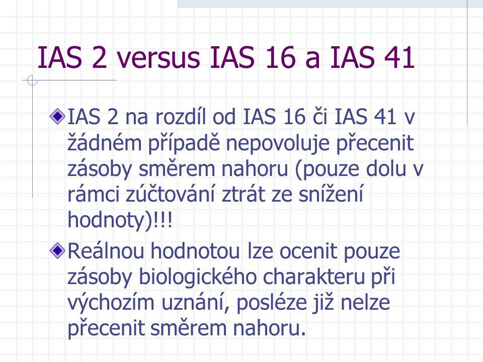 IAS 2 versus IAS 16 a IAS 41 IAS 2 na rozdíl od IAS 16 či IAS 41 v žádném případě nepovoluje přecenit zásoby směrem nahoru (pouze dolu v rámci zúčtování ztrát ze snížení hodnoty)!!.